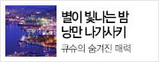 큐슈의 숨겨진 매력, 나가사키/운젠/히타/후쿠오카 완전일주!